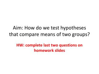 Aim: How do we test hypotheses that compare means of two groups?