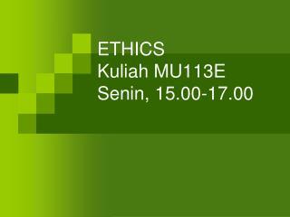 ETHICS Kuliah  MU113E Senin , 15.00-17.00