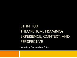 ETHN 100 Theoretical Framing: Experience, Context, and Perspective