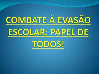 COMBATE � EVAS�O ESCOLAR: PAPEL DE TODOS!