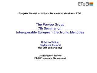 European Network of National Test-beds for eBusiness, ETeB  The Porvoo Group 7th Seminar on