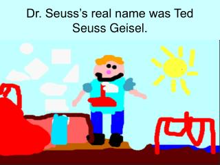 Dr. Seuss's real name was Ted Seuss Geisel.