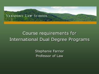 Course requirements for  International Dual Degree Programs Stephanie  Farrior Professor of Law