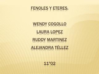 FENOLES Y ETERES. WENDY COGOLLO  LAURA LOPEZ  RUDDY MARTINEZ ALEJANDRA Téllez 11º02