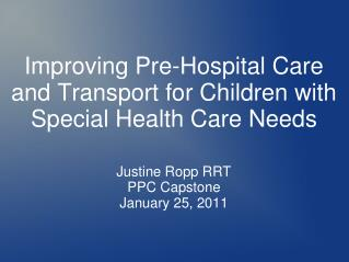 Improving Pre-Hospital Care  and Transport for Children with Special Health Care Needs   Justine Ropp RRT PPC Capstone J