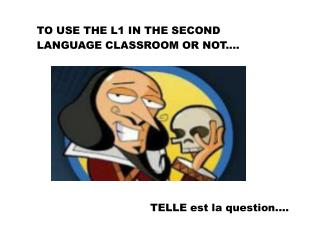 TO USE THE L1 IN THE SECOND  LANGUAGE CLASSROOM OR NOT....