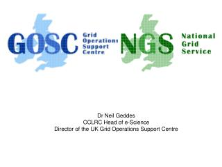 Dr Neil Geddes  CCLRC Head of e-Science Director of the UK Grid Operations Support Centre