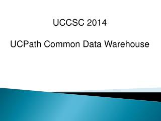 UCCSC 2014  UCPath Common Data  Warehouse