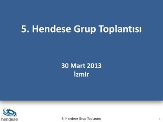 5. Hendese Grup Toplantısı 30 Mart 2013 İzmir
