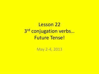 Lesson 22 3 rd  conjugation verbs… Future Tense!