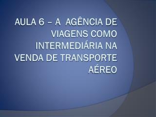 Aula 6 – A  AGÊNCIA DE VIAGENS como intermediária na venda de transporte aéreo