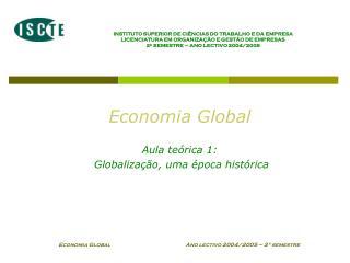 Economia Global  Aula teórica 1:  Globalização, uma época histórica