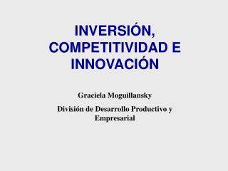 INVERSIÓN, COMPETITIVIDAD E INNOVACIÓN Graciela Moguillansky