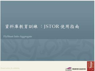 資料庫教育訓練 : JSTOR  使用指南 FlySheet Info-Aggregate