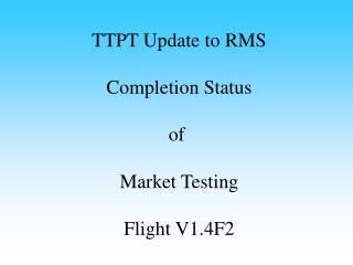 TTPT Update to RMS Completion Status of  Market Testing Flight V1.4F2
