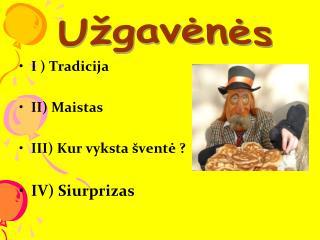 I ) Tradicija II) Maistas  III) Kur  vyksta  šventė ? IV)  S iurprizas
