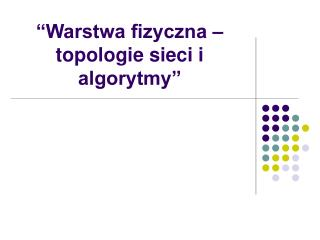 """""""Warstwa fizyczna – topologie sieci i algorytmy"""""""