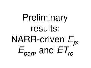 Preliminary results: NARR-driven  E p ,  E pan , and  ET rc