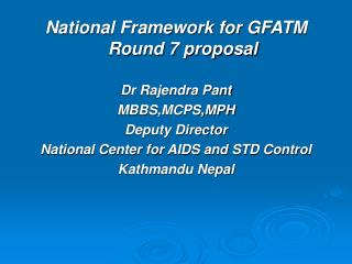 National Framework for GFATM Round 7 proposal Dr Rajendra Pant MBBS,MCPS,MPH Deputy Director
