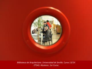 Biblioteca de Arquitectura. Universidad de Sevilla. Curso 13/14  ETSAS. Alumnos  1er Curso