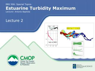 EBS 506: Special Topics Estuarine Turbidity Maximum Lecturer: Antonio Baptista