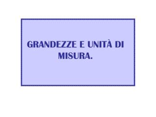 GRANDEZZE E UNIT À DI MISURA.