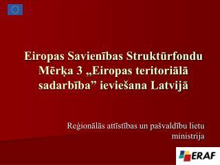 """Eiropas Savienības Struktūrfondu Mērķa 3 """"Eiropas teritoriālā sadarbība"""" ieviešana Latvijā"""