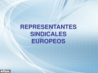 REPRESENTANTES SINDICALES EUROPEOS
