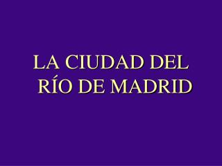 LA CIUDAD DEL RÍO DE MADRID