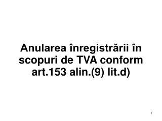 Anularea înregistrării în scopuri de TVA conform art.153 alin.(9) lit.d)