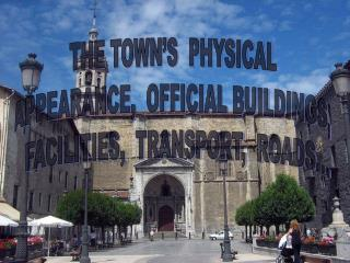 THE TOWN'S  PHYSICAL APPEARANCE,  OFFICIAL BUILDINGS,   FACILITIES,  TRANSPORT,  ROADS…