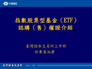 指數股票型基金( ETF )     認購(售)權證介紹