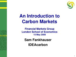 An Introduction to  Carbon Markets Financial Markets Group London School of Economics 15 May 2008