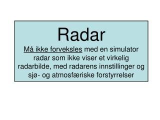Radar M  ikke forveksles med en simulator radar som ikke viser et virkelig radarbilde, med radarens innstillinger og sj