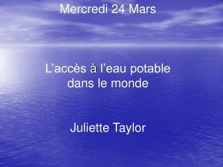Mercredi 24 Mars  L'accès  à  l'eau potable dans le monde Juliette Taylor