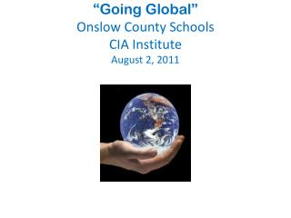 """""""Going Global""""  Onslow County Schools CIA Institute  August 2, 2011"""