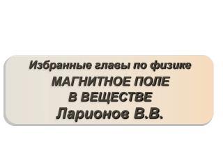 Избранные главы по физике МАГНИТНОЕ ПОЛЕ  В ВЕЩЕСТВЕ Ларионов В.В.
