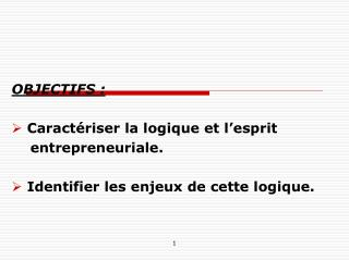 OBJECTIFS :  Caractériser la logique et l'esprit     entrepreneuriale.