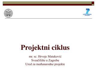 Projektni ciklus mr. sc. Hrvoje Matakovi? Sveu?ili�te u Zagrebu Ured za me?unarodne projekte