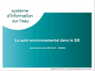 Le suivi environnemental dans le SIE Jean-Daniel Cesaro (MS SILAT – ONEMA)