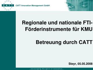 Regionale und nationale FTI-Förderinstrumente für KMU Betreuung durch CATT Steyr, 05.05.2008