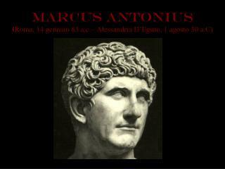 MARCus ANTONIus ( Roma, 14 gennaio 83 a.c – Alessandria D'Egitto, 1 agosto 30 a.C)