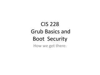 CIS 228  Grub Basics and Boot  Security