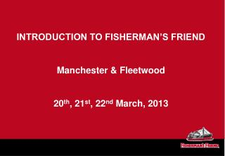 INTRODUCTION TO FISHERMAN'S FRIEND Manchester & Fleetwood 20 th , 21 st , 22 nd  March, 2013