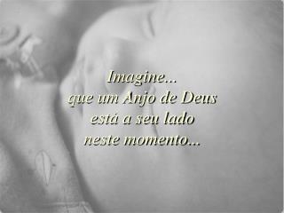 Imagine... que um Anjo de Deus est  a seu lado neste momento...
