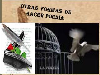OTRAS  FORMAS   DE HACER POESÍA