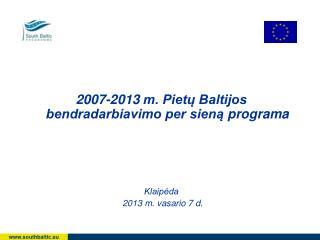 2007-2013  m.  Piet? Baltijos bendradarbiavimo per sien? programa Klaip?da  20 13 m. vasario 7 d.