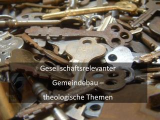 Gesellschaftsrelevanter  Gemeindebau –  theologische Themen