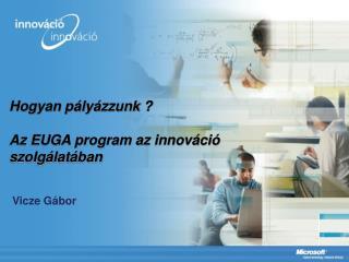 Hogyan pályázzunk ? Az EUGA program az innováció szolgálatában