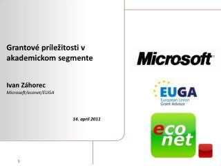 Grantové príležitosti v akademickom segmente Ivan Záhorec Microsoft/econet/EUGA 14 . apríl  201 1